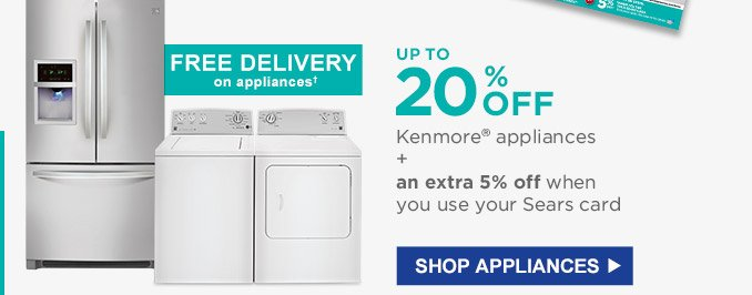 UP TO 20% OFF Kenmore(R) appliances + an extra 5% off when you use your Sears card | FREE DELIVERY on appliances † | SHOP APPLIANCES
