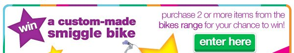 win a custom-made smiggle bike - purchase 2 or more items from the bikes range for your chance to win! enter here