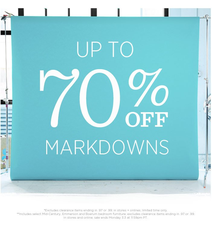 Up to 70% off new markdowns. *Excludes clearance items ending in .97 or .99; in stores + online; limited time only. **Includes select Mid-Century and Boerum bedroom furniture; excludes clearance items ending in .97 or .99; in stores + online; Sale ends Monday 3.3 at 11:59pm PT..