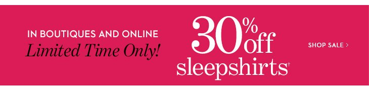 In Boutiques and Online Limited Time Only! 30% off sleepshirts†. Shop Sale »