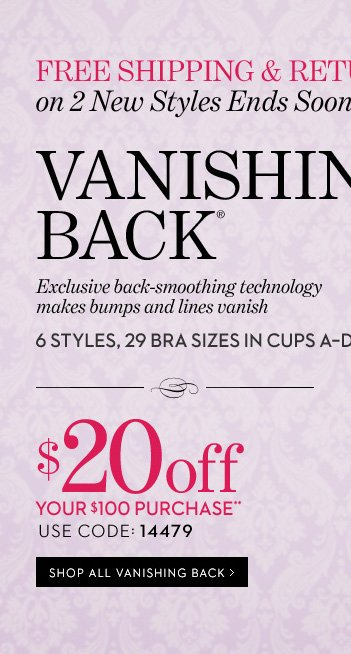 Free Shipping & Returns on 2 New Styles Ends Soon!* Vanishing Back® Exclusive back-smoothing technology makes bumps and lines vanish. 6 Styles, 29 Bra sizes in cups A-DDD. $20 off your $100 purchase**. Use Code: 14479. Shop All Vanishing Back »