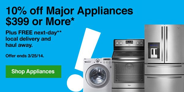 10% off Major Appliances $399 or More*. Plus FREE next-day** local delivery and haul away. Offer ends 3/25/14. Shop Appliances.