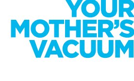 YOUR MOTHER'S VACUUM