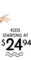 KIDS STARTING AT $24.94
