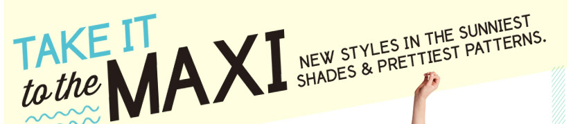 TAKE IT to the MAXI | NEW STYLES IN THE SUNNIEST SHADES & PRETTIEST PATTERNS