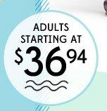 ADULTS STARTING AT $36.94