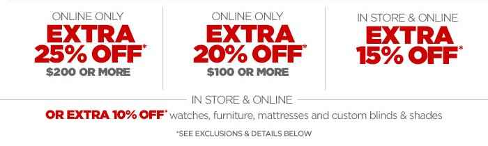 ONLINE ONLY EXTRA 25% OFF* $200 OR MORE ONLINE ONLY EXTRA 20% OFF* $100 OR MORE IN STORE & ONLINE EXTRA 15% OFF* IN STORE & ONLINE  OR EXTRA 10% OFF* watches, furniture, mattresses and custom blinds & shades *SEE EXCLUSIONS & DETAILS BELOW