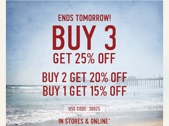 ENDS TOMORROW! BUY 3 GET 25% OFF BUY 2 GET 20% OFF BUY 1 GET 15%  OFF USE CODE 30825 IN STORES & ONLINE*