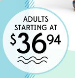 ADULTS STARTING AT $36.94
