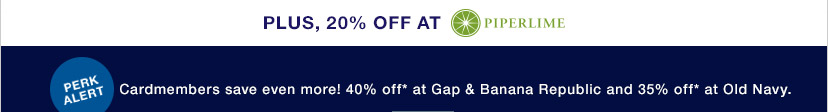 PLUS, 20% OFF* AT PIPERLIME | PERK ALERT | Cardmembers save even more! 40% off* at Gap & Banana Republic and 35% off* at Old Navy.