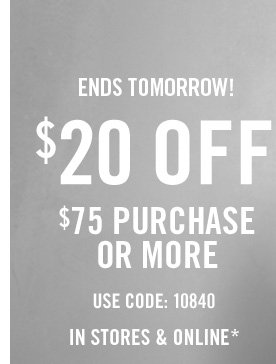 ENDS TOMORROW! $20 OFF $75 PURCHASE OR MORE USE CODE: 10840 IN STORES & ONLINE*