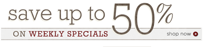 Save up to 50% on Weekly Specials