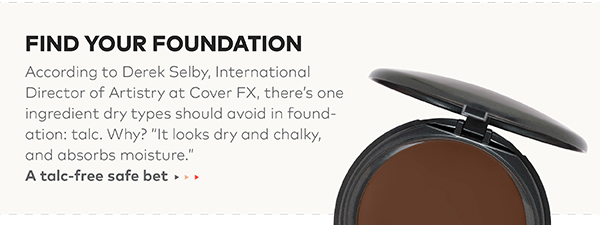 "Find your foundation. According to Derek Selby, International Director of Artistry at Cover FX, there's one ingredient dry types should avoid in foundation: talc. Why? ""It looks dry and chalky, and absorbs moisture."""