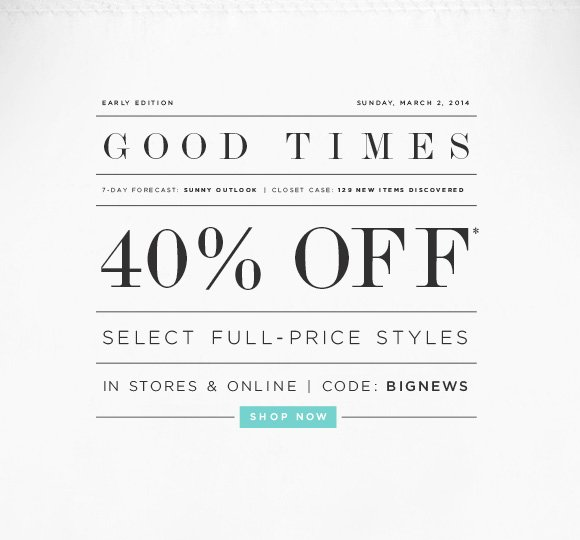 EARLY EDITION SUNDAY, MARCH 2, 2014 GOOD TIMES 7-DAY FORECAST: SUNNY OUTLOOK | CLOSET CASE: 129 NEW ITEMS DISCOVERED  40% OFF* SELECT FULL-PRICE STYLES  IN STORES & ONLINE | CODE: BIGNEWS SHOP NOW
