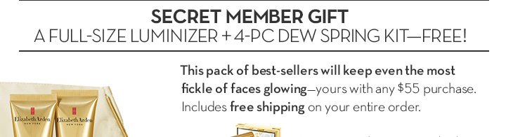 SECRET MEMBER GIFT. A FULL-SIZE LUMINIZER + 4-PC DEW SPRING KIT - FREE! This pack of best-sellers will keep even the most fickle of faces glowing - yours with any $55 purchase. Includes free shipping on your entire order.