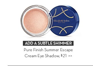 ADD A SUBTLE SHIMMER. Pure Finish Summer Escape Cream Eye Shadows, $21.
