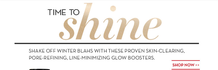TIME TO shine. SHAKE OFF WINTER BLAHS WITH THESE PROVEN SKIN-CLEARING, PORE-REFINING, LINE MINIMIZING GLOW BOOSTERS. SHOP NOW.
