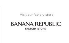 Visit our factory store   BANANA REPUBLIC FACTORY STORE