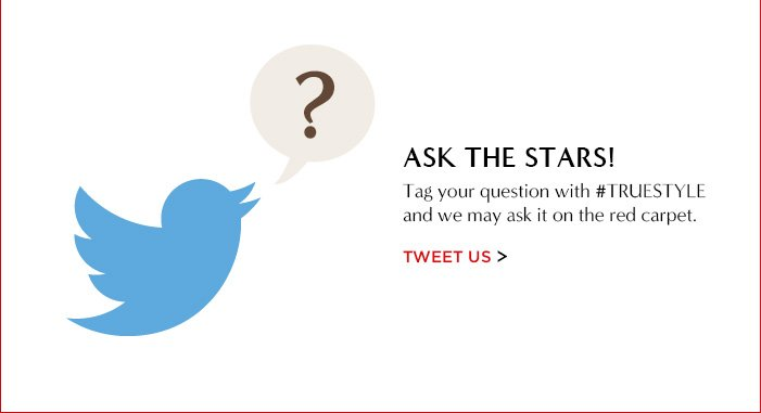 ASK THE STARS!   Tag your question with #TRUESTYLE and we may ask it on the red carpet.   TWEET US
