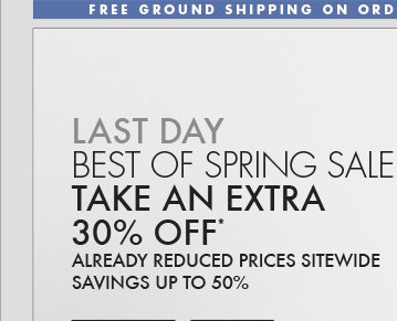 LAST DAY BEST OF SPRING SALE TAKE AN   EXTRA 30% OFF* ALREADY REDUCED PRICES SITEWIDE SAVINGS UP TP 50%