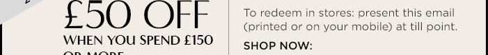 £50 OFF WHEN YOU SPEND £150 OR MORE | To redeem in stores: present this email (printed or on your mobile) at till point. | SHOP NOW: