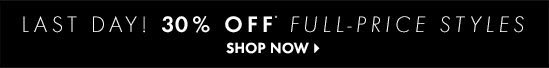 Last Day! 30% OFF* FULL-PRICE STYLES  SHOP NOW