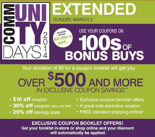 Winter Weather Extension. One More Day to Save!. EXTENDED Sunday, March 2. Community Days 2014 Your donation of $5 for a coupon booklet will get you over $500 and more in exclusive coupon savings. By popular demand this offer is back...Use your coupons on 1000s of BONUS BUYS. Exclusive coupon booklet offers! Get your booklet in-store or shop online and your discount will automatically be applied.