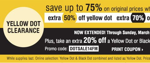 Yellow Dot Clearance Save up to 75% on original prices when you  take an extra 50% off yellow dot, extra 70% off black dot. Now Etended!  Through Sunday, March 2 Plus take an extra 20% off a Yellow or Black Dot  purchase**** Promo code DOTSALE14FM Print Coupon. While supplies last.  Online selection: Yellow Dot & Black Dot combine and listed as  Yellow Dot. Prices reflect final savings.
