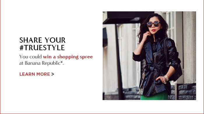 SHARE YOUR #TRUESTYLE   LEARN MORE
