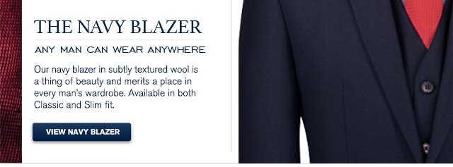 The Navy Blazer Any man can wear anywhere Our navy blazer in subtly textured wool is a thing of beauty and merits a place in every man's wardrobe. Available in both Classic and Slim fit. VIEW NAVY BLAZER