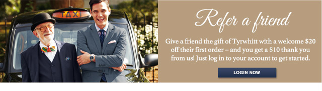 Refer a friend Give a friend the gift of Tyrwhitt with a welcome $20 off their first order – and you get a $10 thank you from us! Just log in to your account to get started. LOGIN NOW