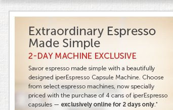 Extraordinary Espresso Made Simple 2-DAY MACHINE EXCLUSIVE  Savor espresso made simple with a beautifully designed iperEspresso Capsule Machine. Choose from select espresso machines, now specially priced with the purchase of 4 cans of iperEspresso capsules — exclusively online for 2 days only.*