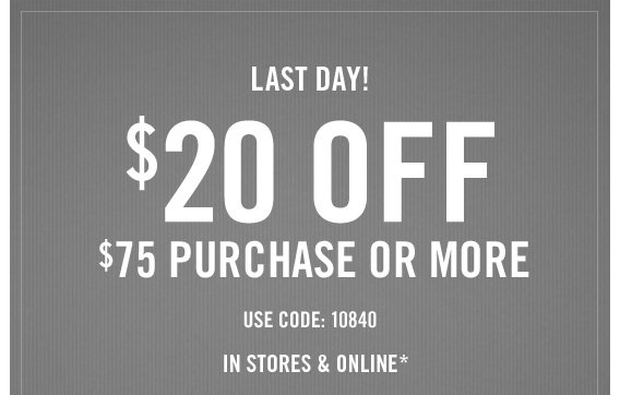 LAST  DAY!  $20 OFF $75 PURCHASE OR MORE USE CODE:10840 IN STORES &  ONLINE*