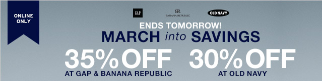 ONLINE ONLY | ENDS TOMORROW! MARCH into SAVINGS | 35% OFF AT GAP & BANANA REPUBLIC | 30% OFF AT OLD NAVY