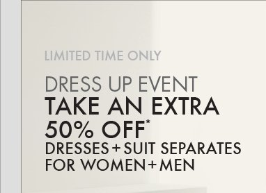 LIMITED TIME ONLY - DRESS UP EVENT: TAKE AN EXTRA 50% OFF* DRESSES + SUIT SEPERATES FOR WOMEN + MEN