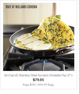 "ONLY AT WILLIAMS-SONOMA - All-Clad d5 Stainless-Steel Nonstick Omelette Pan, 9"" - $79.95 - Sugg. $155 / 48% Off Sugg."