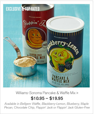 EXCLUSIVE & TOP-RATED - Williams-Sonoma Pancake & Waffle Mix - $10.95 – $19.95 - Available in Bellgem Waffle, Blackberry-Lemon, Blueberry, Maple Pecan, Chocolate Chip, Flappin' Jack or Flappin' Jack Gluten-Free