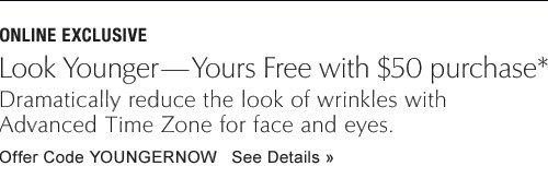 ONLINE EXCLUSIVE                Look Years Younger—Yours Free with $50 purchase  Dramatically reduce the look of wrinkles with Advanced Time Zone for face and eyes.                Offer Code YOUNGERNOW See Details »