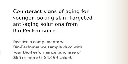 Conteract signs of again for longer looking skin. Targeted anti-aging solutions from Bio-Performance. | Receive a complimentary Bio-Performance sample duo* with your Bio-Performance purchase of $65 or more (a $43.99 value).