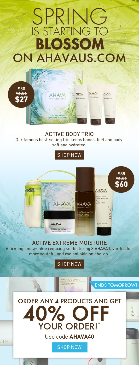 Spring is starting to blossom on ahavaus.com Active Body Trio Our famous best-selling trio keeps hands, feet and body soft and hydrated! SHOP NOW Active Extreme Moisture A firming and wrinkle reducing set featuring 3 AHAVA favorites for more youthful and radiant skin on-the-go.  SHOP NOW Order ANY 4 products and get 40% off your order!* ENDS TOMORROW! Use code AHAVA40 Shop Now