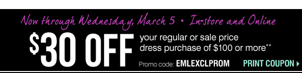 In-store and Online $30 off your regular or sale price dress purchase of $100 or more** Promo code: EMLEXCLPROM Now through Wednesday, March 5.