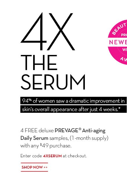 4X THE SERUM. 94% of women saw a dramatic improvement in skin's overall appearance after just 4 weeks.* 4 FREE DELUXE PREVAGE® ANTI-AGING DAILY SERUM SAMPLES, (1-MONTH SUPPLY) WITH ANY $49 PURCHASE. Enter code 4XSERUM at checkout. SHOP NOW.