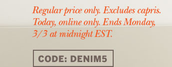 Regular price only. Excludes capris. Today, online only. Ends Monday, 3/3 at midnight EST. Code: DENIM5