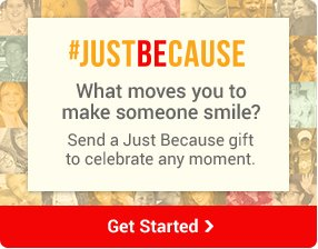 #JUSTBECAUSE What moves you to make someone smile? Send a Just Because gift to celebrate any moment. Get Started