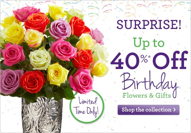 Surprise! Up to 40% Off* Birthday Flowers & Gifts  Limited Time Only!  Shop Now