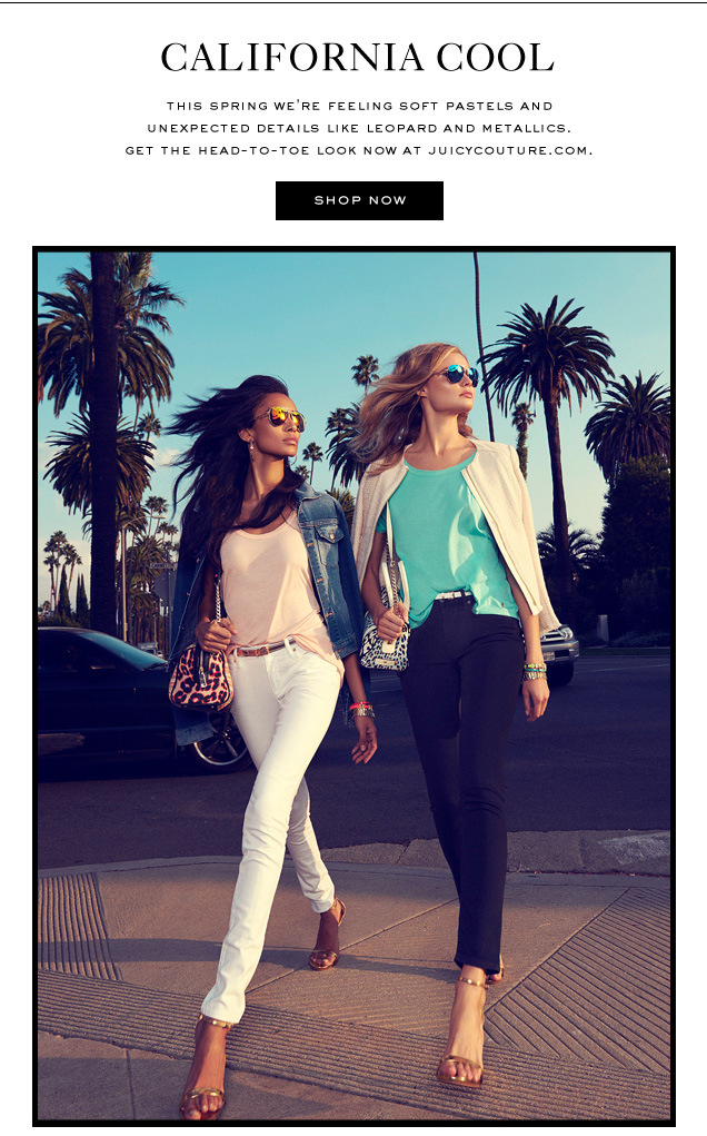CALIFORNIA COOL. This spring we're feeling soft pastels and unexpected details like leopard and metallics. Get the head-to-toe look now at juicycouture.com. SHOP NOW.