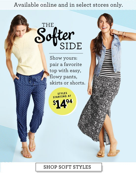 Available online and in select stores only. THE Softer SIDE | Show yours: pair a favorite top with easy, flowy pants, skirts or shorts. | STYLES STARTING AT $14.94 | SHOP SOFT STYLES