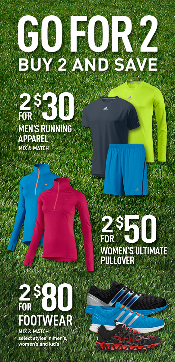 Go for 2. Buy 2 and Save. 2 for $30 Men's Running Apparel. Mix & Match. 2 for $50 Women's Ultimate Pullover. 2 for $80 Footwear. Mix & Match. select styles in men's women's and kid's.
