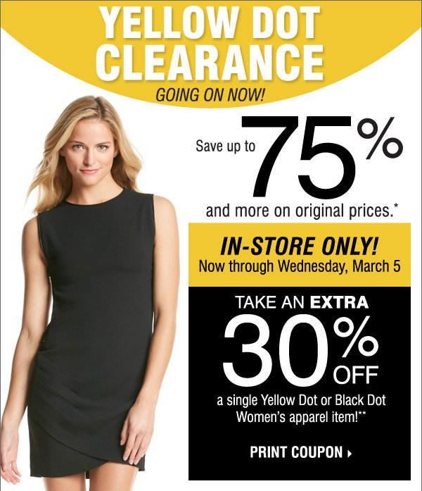 Yellow Dot Clearance Going on Now! Save up to75% and more on  original prices.* In-Store four days only Now through Wednesday, March 5  Take an Extra 30% off a single yellow dot or black dot women's apparel  item!** Print coupon