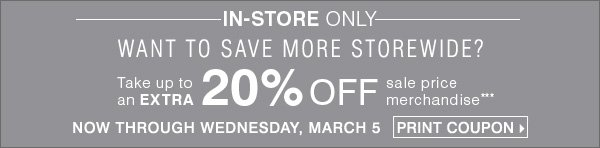 In-Store only. want to save more storewide? Take up to an Extra 20%  off sale price merchandise*** Now through Wednesday, March 5 Print  Coupon
